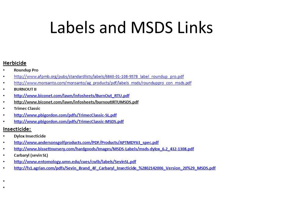 Labels and MSDS Links Herbicide Roundup Pro http://www.afpmb.org/pubs/standardlists/labels/6840-01-108-9578_label_roundup_pro.pdf http://www.monsanto.com/monsanto/ag_products/pdf/labels_msds/rounduppro_con_msds.pdf BURNOUT II http://www.biconet.com/lawn/infosheets/BurnOut_RTU.pdf http://www.biconet.com/lawn/infosheets/burnoutIRTUMSDS.pdf Trimec Classic http://www.pbigordon.com/pdfs/TrimecClassic-SL.pdf http://www.pbigordon.com/pdfs/TrimecClassic-MSDS.pdf Insecticide: Dylox Insecticide http://www.andersonsgolfproducts.com/PDF/Products/APTMDY63_spec.pdf http://www.bissettnursery.com/hardgoods/Images/MSDS-Labels/msds-dylox_6.2_432-1308.pdf Carbaryl (sevin SL) http://www.entomology.umn.edu/cues/cwlb/labels/SevinSL.pdf http://fs1.agrian.com/pdfs/Sevin_Brand_4F_Carbaryl_Insecticide_%2802142006_Version_20%29_MSDS.pdf