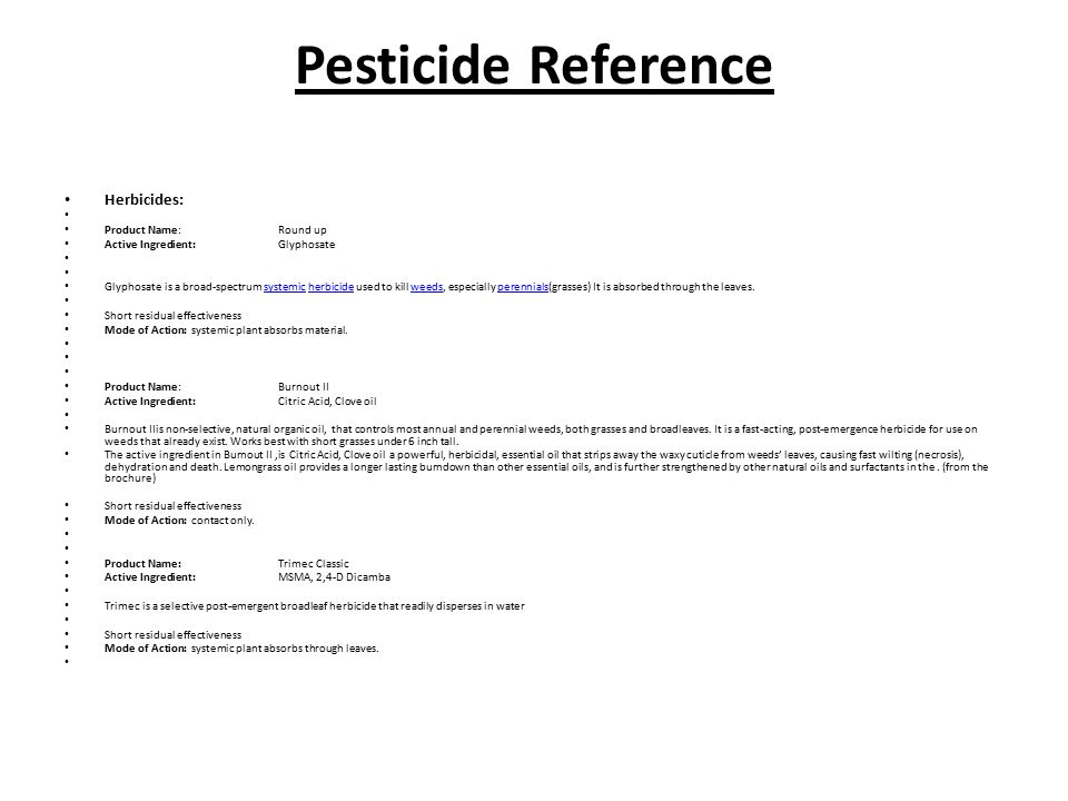 Pesticide Reference Herbicides: Product Name:Round up Active Ingredient:Glyphosate Glyphosate is a broad-spectrum systemic herbicide used to kill weeds, especially perennials(grasses) It is absorbed through the leaves.systemicherbicideweedsperennials Short residual effectiveness Mode of Action: systemic plant absorbs material.