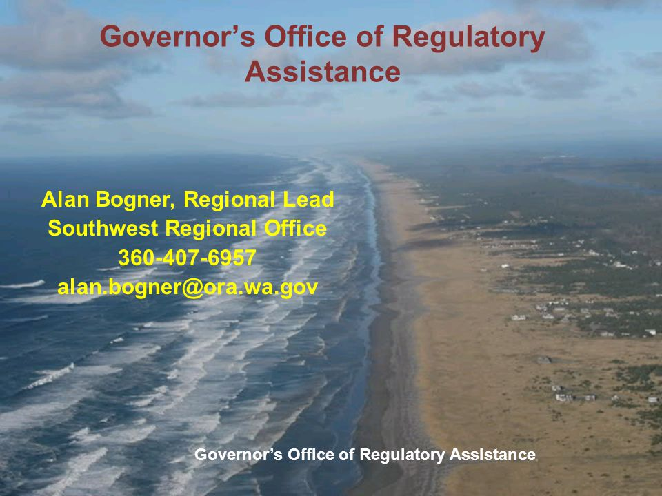 Governor's Office of Regulatory Assistance Alan Bogner, Regional Lead Southwest Regional Office 360-407-6957 alan.bogner@ora.wa.gov Governor's Office of Regulatory Assistance