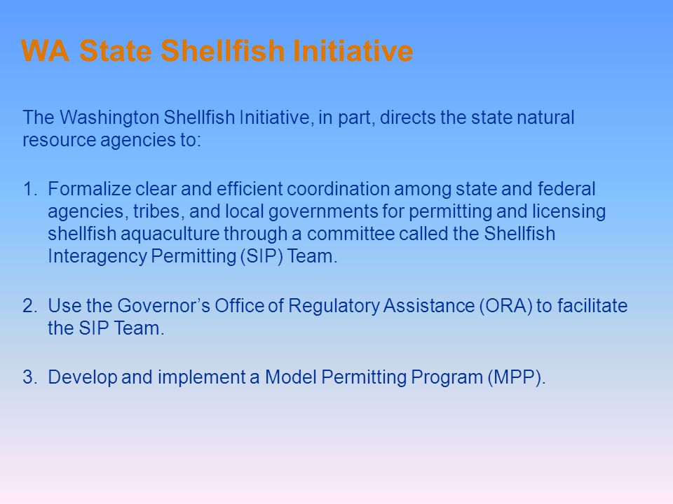WA State Shellfish Initiative The Washington Shellfish Initiative, in part, directs the state natural resource agencies to: 1.Formalize clear and efficient coordination among state and federal agencies, tribes, and local governments for permitting and licensing shellfish aquaculture through a committee called the Shellfish Interagency Permitting (SIP) Team.