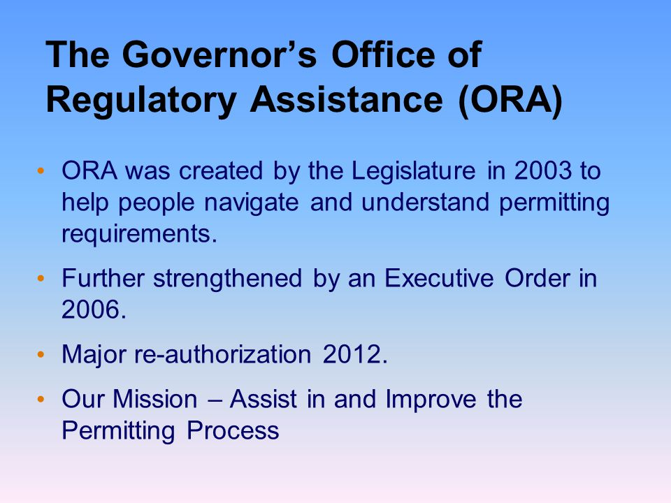 The Governor's Office of Regulatory Assistance (ORA) ORA was created by the Legislature in 2003 to help people navigate and understand permitting requirements.