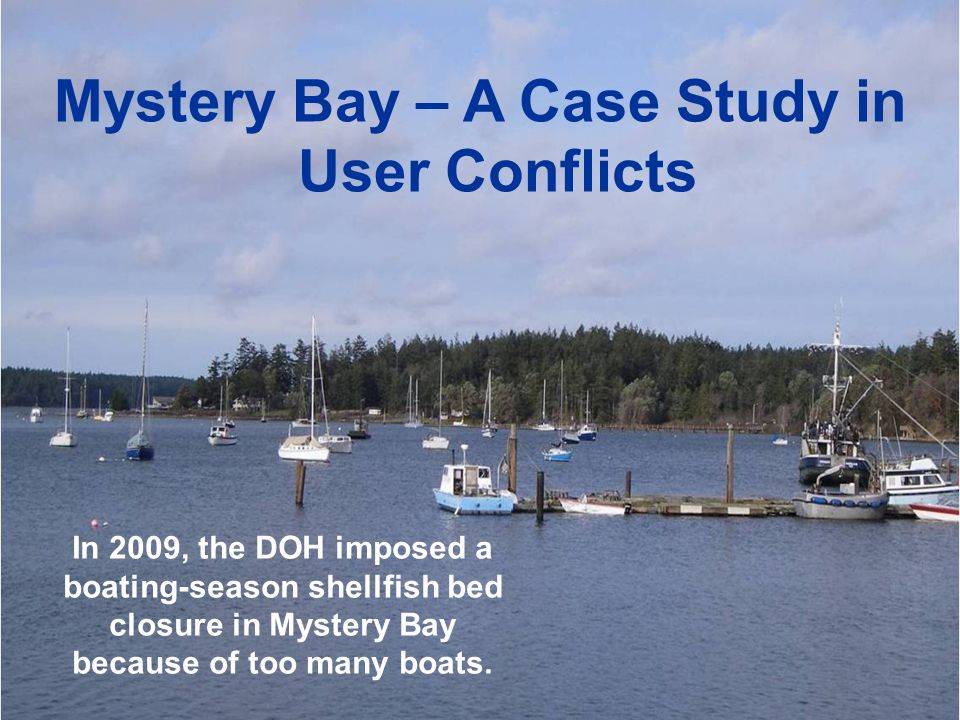 Mystery Bay – A Case Study in User Conflicts In 2009, the DOH imposed a boating-season shellfish bed closure in Mystery Bay because of too many boats.