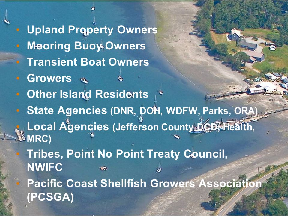 Upland Property Owners Mooring Buoy Owners Transient Boat Owners Growers Other Island Residents State Agencies (DNR, DOH, WDFW, Parks, ORA) Local Agencies (Jefferson County DCD, Health, MRC) Tribes, Point No Point Treaty Council, NWIFC Pacific Coast Shellfish Growers Association (PCSGA)