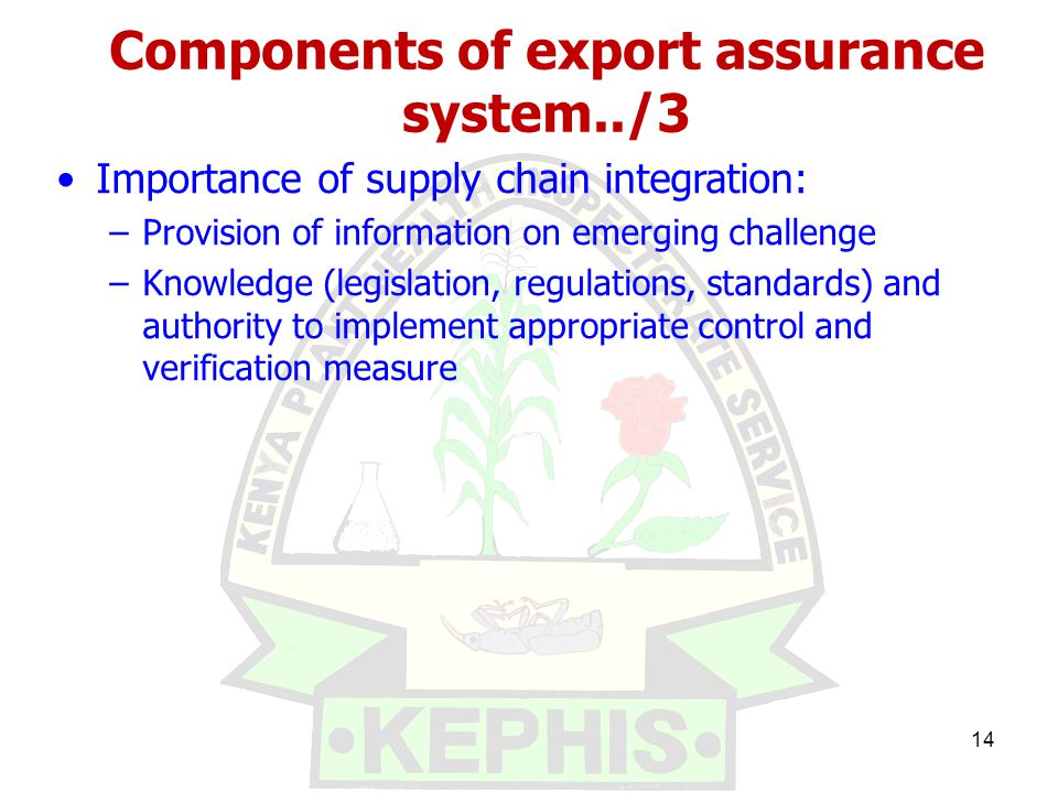 Components of export assurance system../3 Importance of supply chain integration: –Provision of information on emerging challenge –Knowledge (legislation, regulations, standards) and authority to implement appropriate control and verification measure 14