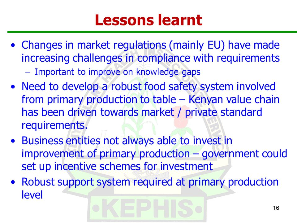 Lessons learnt 16 Changes in market regulations (mainly EU) have made increasing challenges in compliance with requirements –Important to improve on knowledge gaps Need to develop a robust food safety system involved from primary production to table – Kenyan value chain has been driven towards market / private standard requirements.