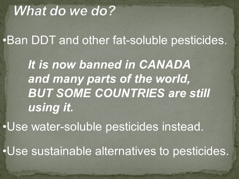 Ban DDT and other fat-soluble pesticides.