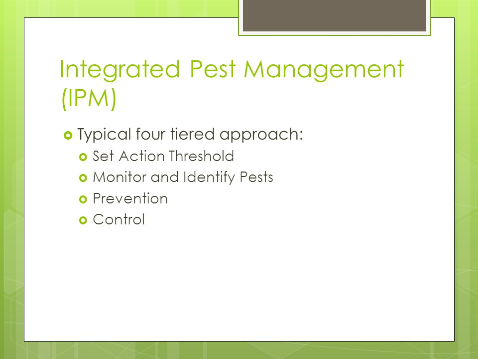 Integrated Pest Management (IPM)  Typical four tiered approach:  Set Action Threshold  Monitor and Identify Pests  Prevention  Control