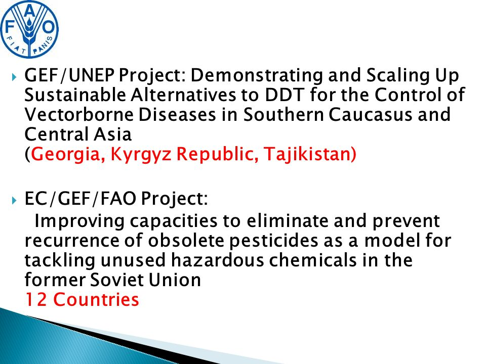   GEF/UNEP Project: Demonstrating and Scaling Up Sustainable Alternatives to DDT for the Control of Vectorborne Diseases in Southern Caucasus and Central Asia (Georgia, Kyrgyz Republic, Tajikistan)  EC/GEF/FAO Project: Improving capacities to eliminate and prevent recurrence of obsolete pesticides as a model for tackling unused hazardous chemicals in the former Soviet Union 12 Countries