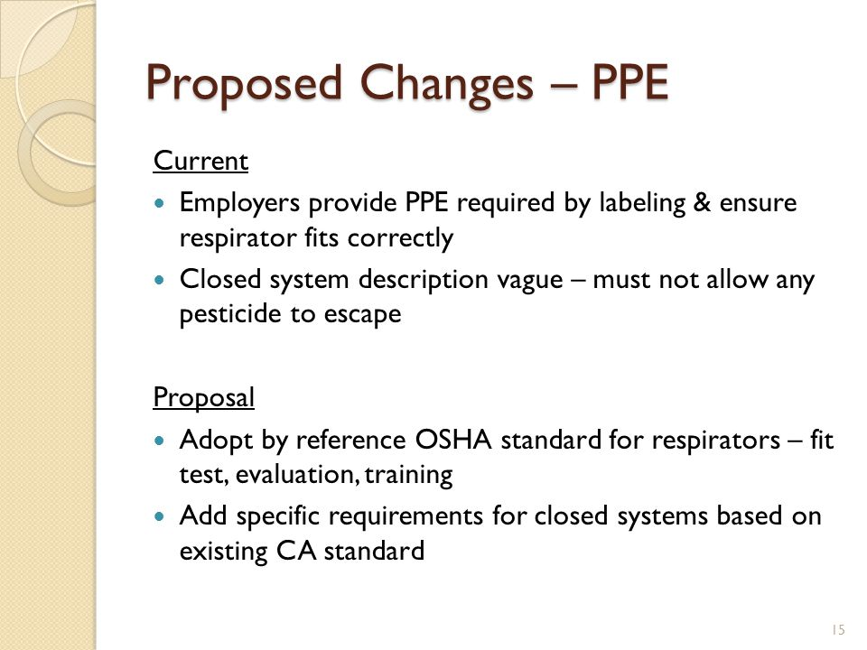 Proposed Changes – PPE Current Employers provide PPE required by labeling & ensure respirator fits correctly Closed system description vague – must not allow any pesticide to escape Proposal Adopt by reference OSHA standard for respirators – fit test, evaluation, training Add specific requirements for closed systems based on existing CA standard 15