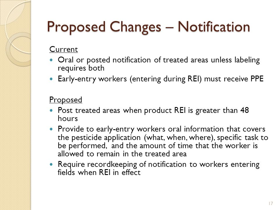 Proposed Changes – Notification Current Oral or posted notification of treated areas unless labeling requires both Early-entry workers (entering during REI) must receive PPE Proposed Post treated areas when product REI is greater than 48 hours Provide to early-entry workers oral information that covers the pesticide application (what, when, where), specific task to be performed, and the amount of time that the worker is allowed to remain in the treated area Require recordkeeping of notification to workers entering fields when REI in effect 17