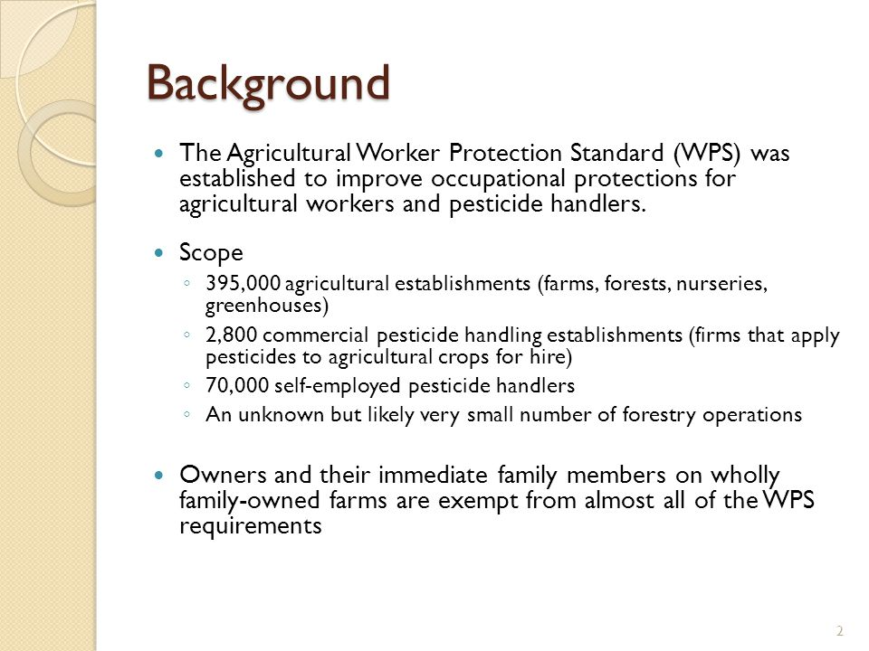 Background The Agricultural Worker Protection Standard (WPS) was established to improve occupational protections for agricultural workers and pesticide handlers.