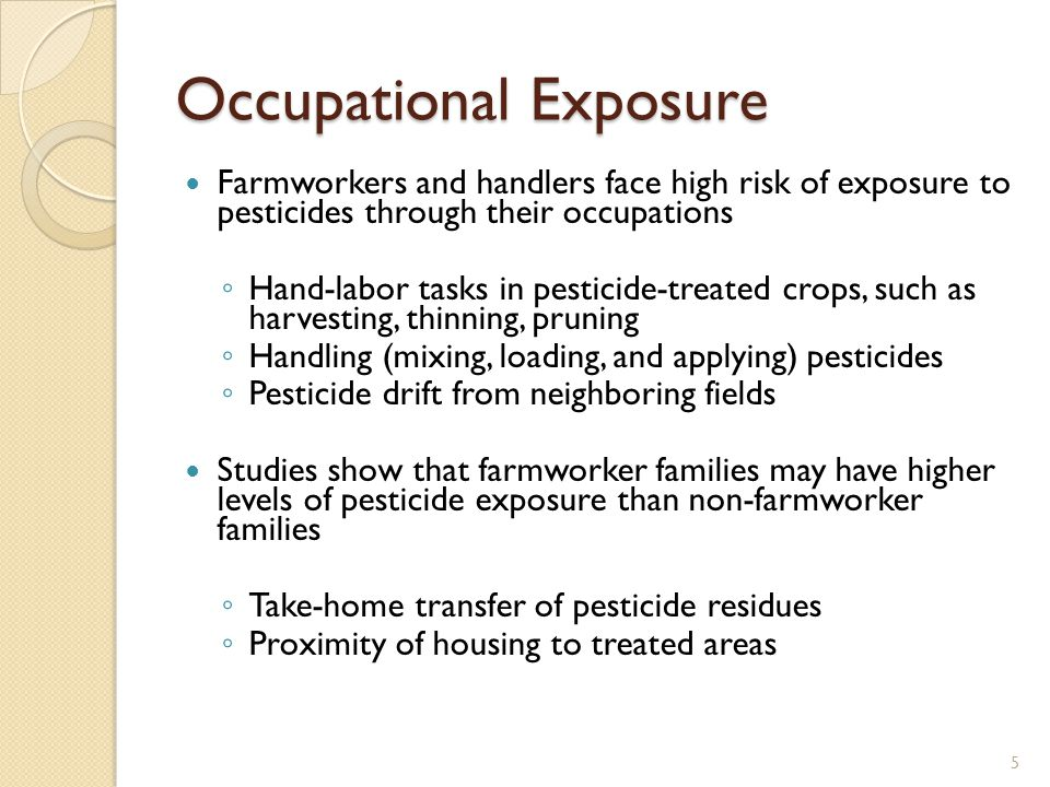 Occupational Exposure Farmworkers and handlers face high risk of exposure to pesticides through their occupations ◦ Hand-labor tasks in pesticide-treated crops, such as harvesting, thinning, pruning ◦ Handling (mixing, loading, and applying) pesticides ◦ Pesticide drift from neighboring fields Studies show that farmworker families may have higher levels of pesticide exposure than non-farmworker families ◦ Take-home transfer of pesticide residues ◦ Proximity of housing to treated areas 5