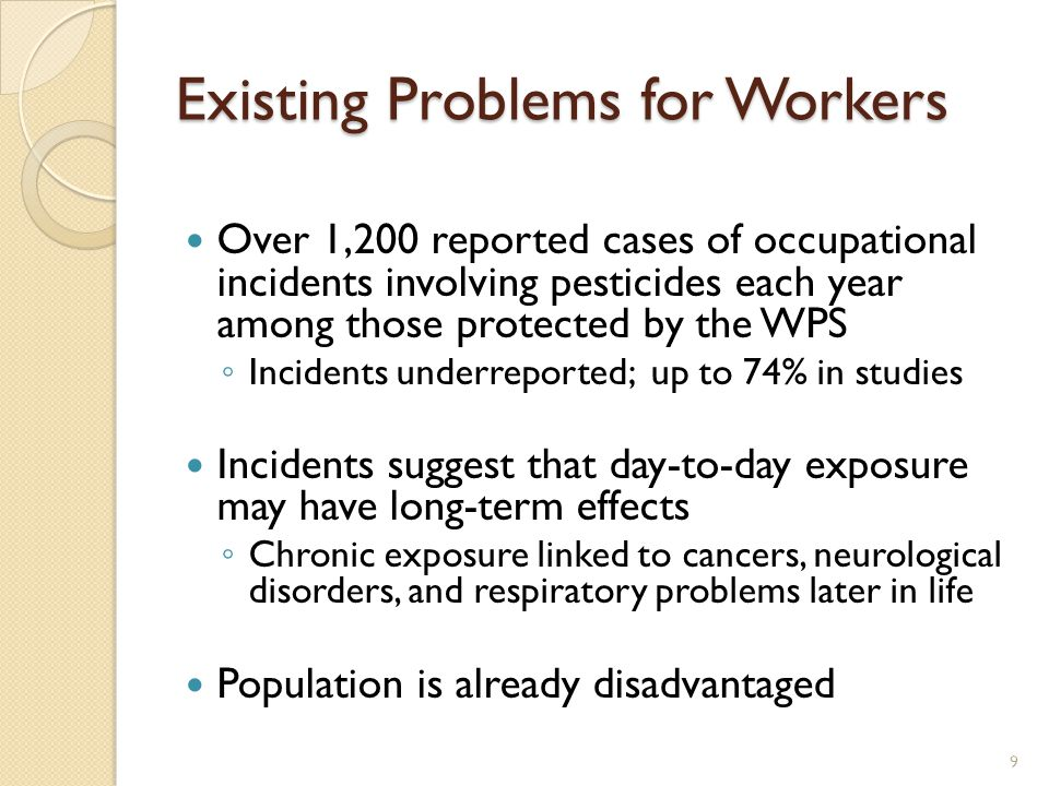 Existing Problems for Workers Over 1,200 reported cases of occupational incidents involving pesticides each year among those protected by the WPS ◦ Incidents underreported; up to 74% in studies Incidents suggest that day-to-day exposure may have long-term effects ◦ Chronic exposure linked to cancers, neurological disorders, and respiratory problems later in life Population is already disadvantaged 9