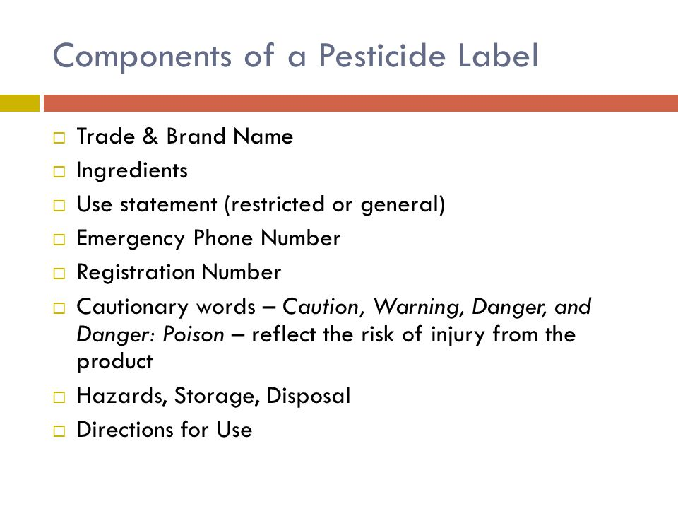 Components of a Pesticide Label  Trade & Brand Name  Ingredients  Use statement (restricted or general)  Emergency Phone Number  Registration Num