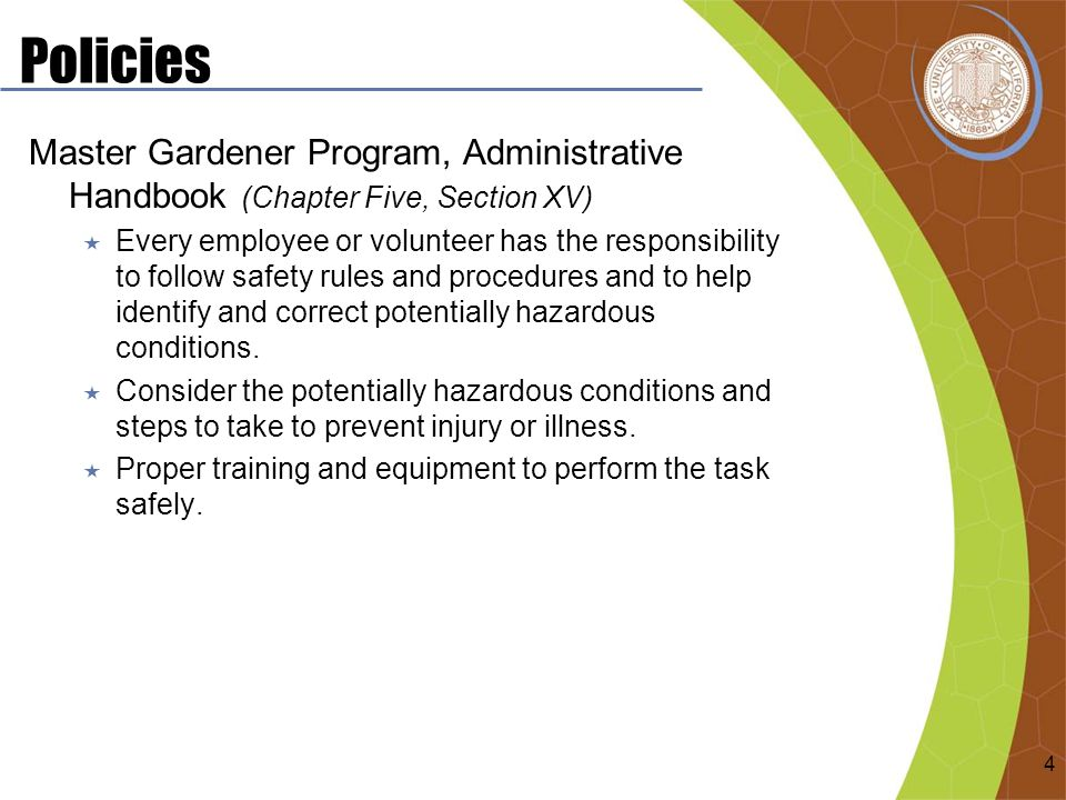 Policies Master Gardener Program, Administrative Handbook (Chapter Five, Section XV)  Every employee or volunteer has the responsibility to follow safety rules and procedures and to help identify and correct potentially hazardous conditions.