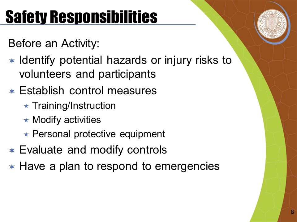 Safety Responsibilities Before an Activity:  Identify potential hazards or injury risks to volunteers and participants  Establish control measures  Training/Instruction  Modify activities  Personal protective equipment  Evaluate and modify controls  Have a plan to respond to emergencies 8