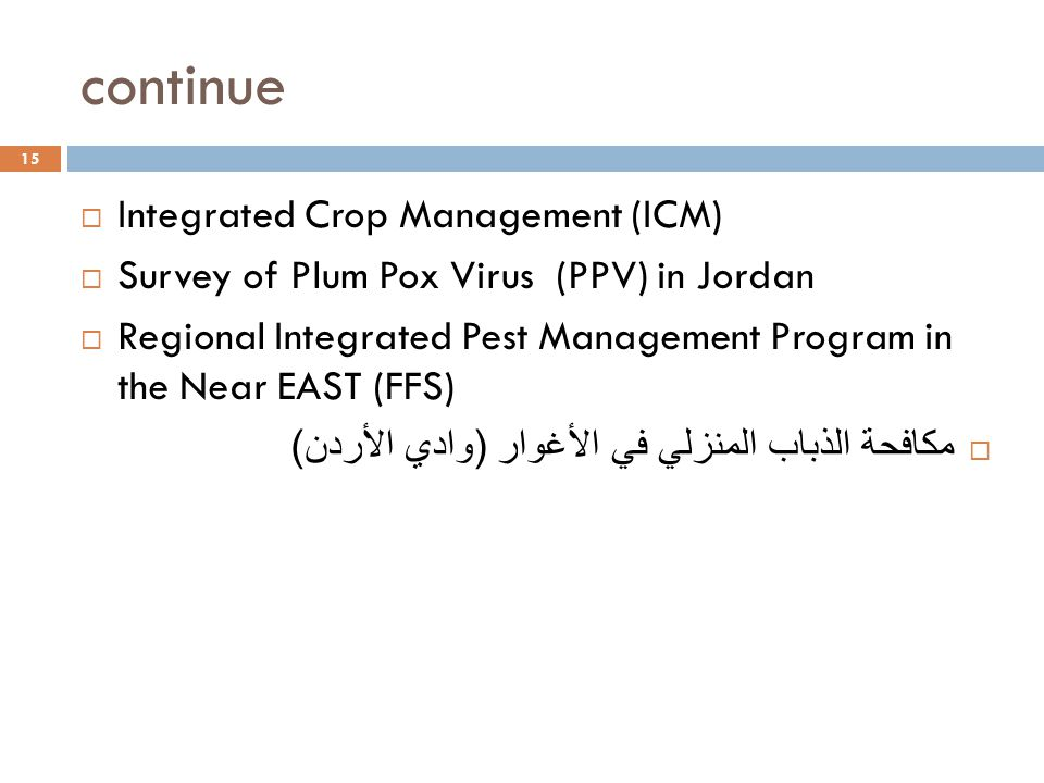 continue 15  Integrated Crop Management (ICM)  Survey of Plum Pox Virus (PPV) in Jordan  Regional Integrated Pest Management Program in the Near EAST (FFS)  مكافحة الذباب المنزلي في الأغوار ( وادي الأردن )