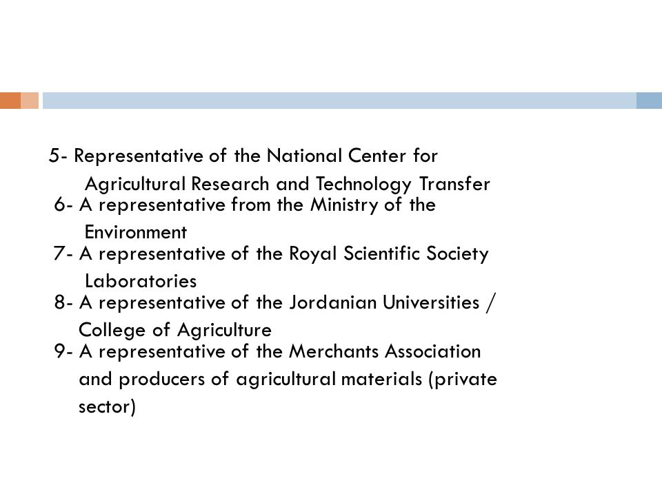 5- Representative of the National Center for Agricultural Research and Technology Transfer 6- A representative from the Ministry of the Environment 7- A representative of the Royal Scientific Society Laboratories 8- A representative of the Jordanian Universities / College of Agriculture 9- A representative of the Merchants Association and producers of agricultural materials (private sector)