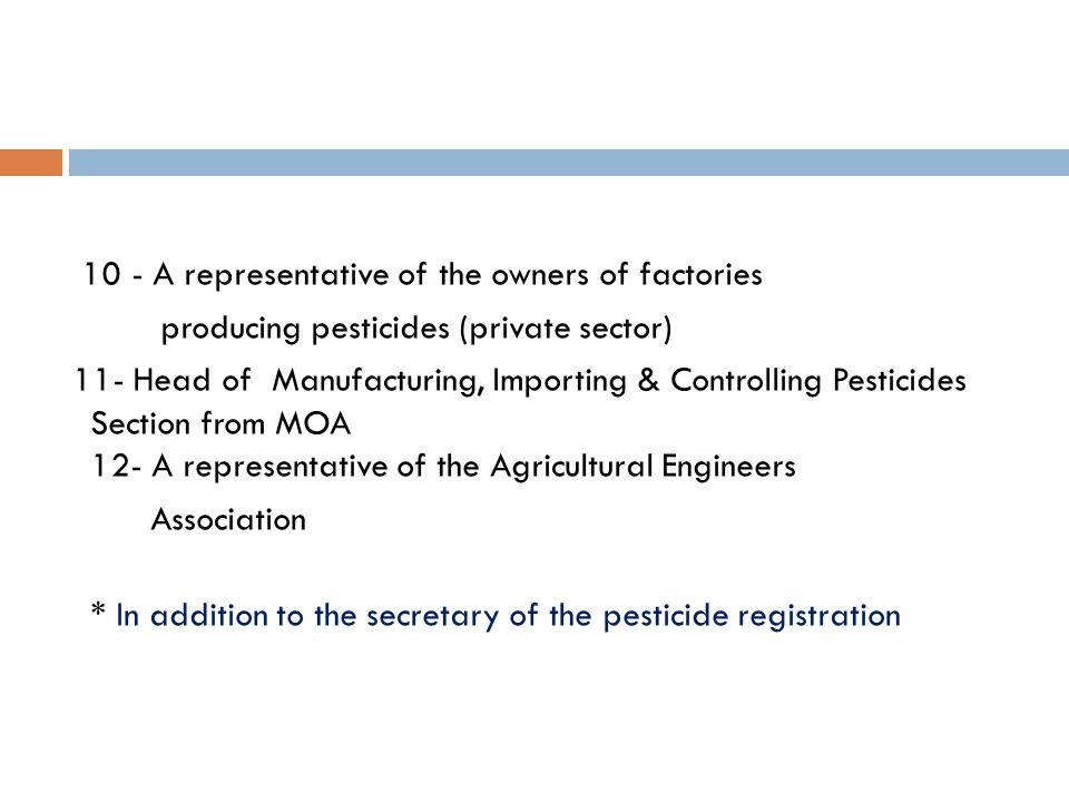 10 - A representative of the owners of factories producing pesticides (private sector) 11- Head of Manufacturing, Importing & Controlling Pesticides Section from MOA 12- A representative of the Agricultural Engineers Association * In addition to the secretary of the pesticide registration