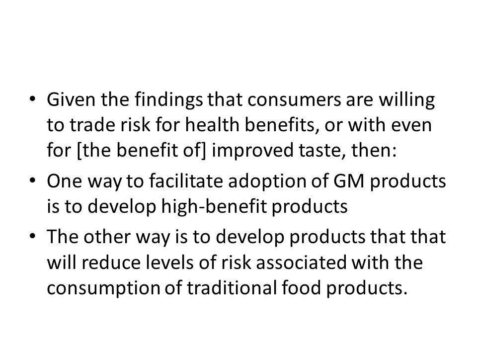 Given the findings that consumers are willing to trade risk for health benefits, or with even for [the benefit of] improved taste, then: One way to facilitate adoption of GM products is to develop high-benefit products The other way is to develop products that that will reduce levels of risk associated with the consumption of traditional food products.