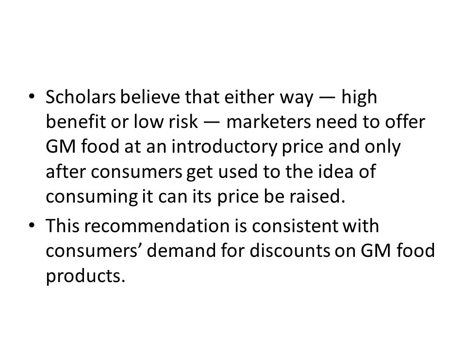 Scholars believe that either way — high benefit or low risk — marketers need to offer GM food at an introductory price and only after consumers get used to the idea of consuming it can its price be raised.