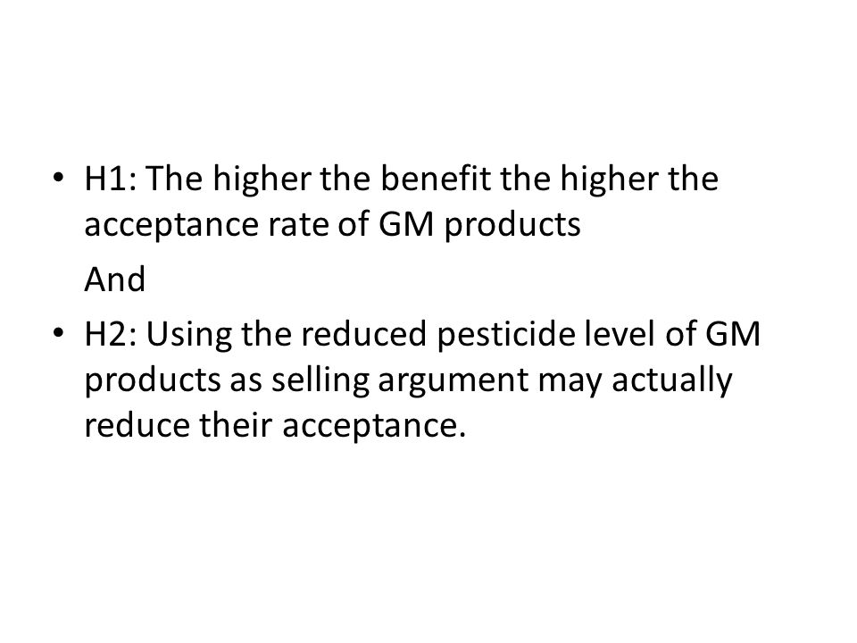 H1: The higher the benefit the higher the acceptance rate of GM products And H2: Using the reduced pesticide level of GM products as selling argument may actually reduce their acceptance.