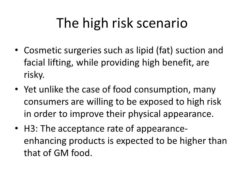 The high risk scenario Cosmetic surgeries such as lipid (fat) suction and facial lifting, while providing high benefit, are risky.