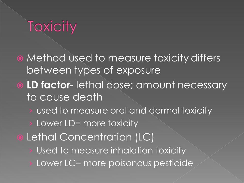  Method used to measure toxicity differs between types of exposure  LD factor - lethal dose; amount necessary to cause death › used to measure oral and dermal toxicity › Lower LD= more toxicity  Lethal Concentration (LC) › Used to measure inhalation toxicity › Lower LC= more poisonous pesticide