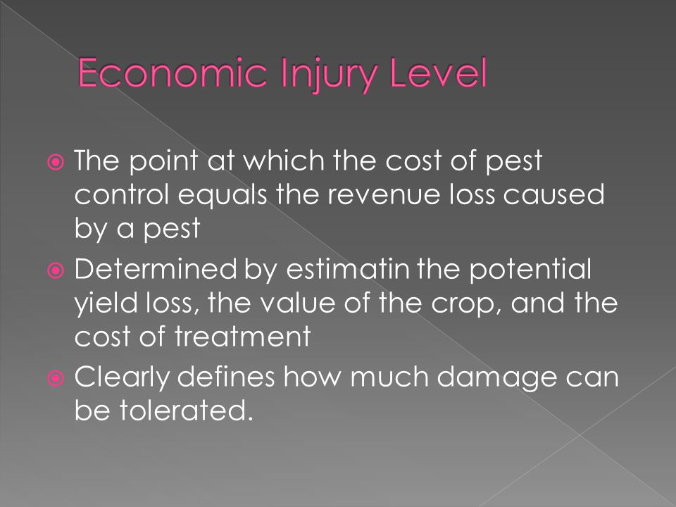  The point at which the cost of pest control equals the revenue loss caused by a pest  Determined by estimatin the potential yield loss, the value of the crop, and the cost of treatment  Clearly defines how much damage can be tolerated.