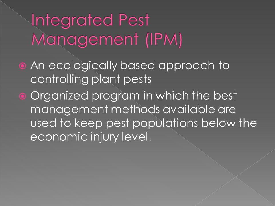  An ecologically based approach to controlling plant pests  Organized program in which the best management methods available are used to keep pest populations below the economic injury level.