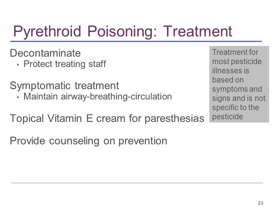 23 Pyrethroid Poisoning: Treatment Decontaminate ▪ Protect treating staff Symptomatic treatment ▪ Maintain airway-breathing-circulation Topical Vitamin E cream for paresthesias Provide counseling on prevention Treatment for most pesticide illnesses is based on symptoms and signs and is not specific to the pesticide