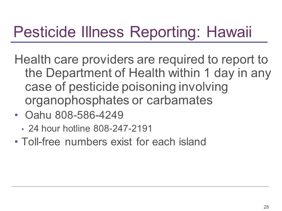28 Pesticide Illness Reporting: Hawaii Health care providers are required to report to the Department of Health within 1 day in any case of pesticide poisoning involving organophosphates or carbamates Oahu 808-586-4249 ▪ 24 hour hotline 808-247-2191 Toll-free numbers exist for each island