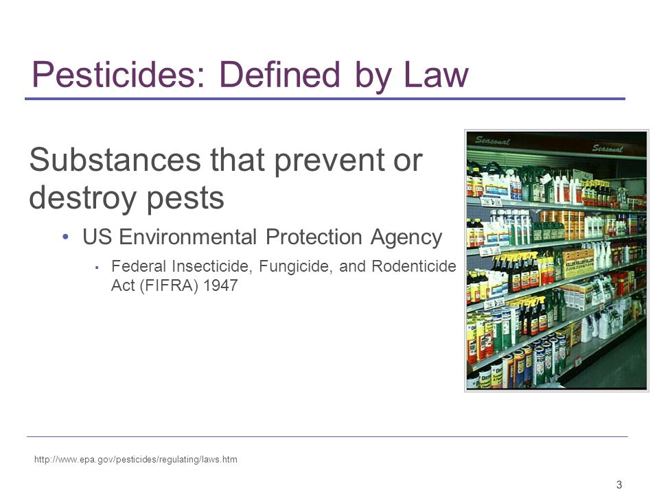 3 Pesticides: Defined by Law Substances that prevent or destroy pests US Environmental Protection Agency ▪ Federal Insecticide, Fungicide, and Rodenticide Act (FIFRA) 1947 http://www.epa.gov/pesticides/regulating/laws.htm