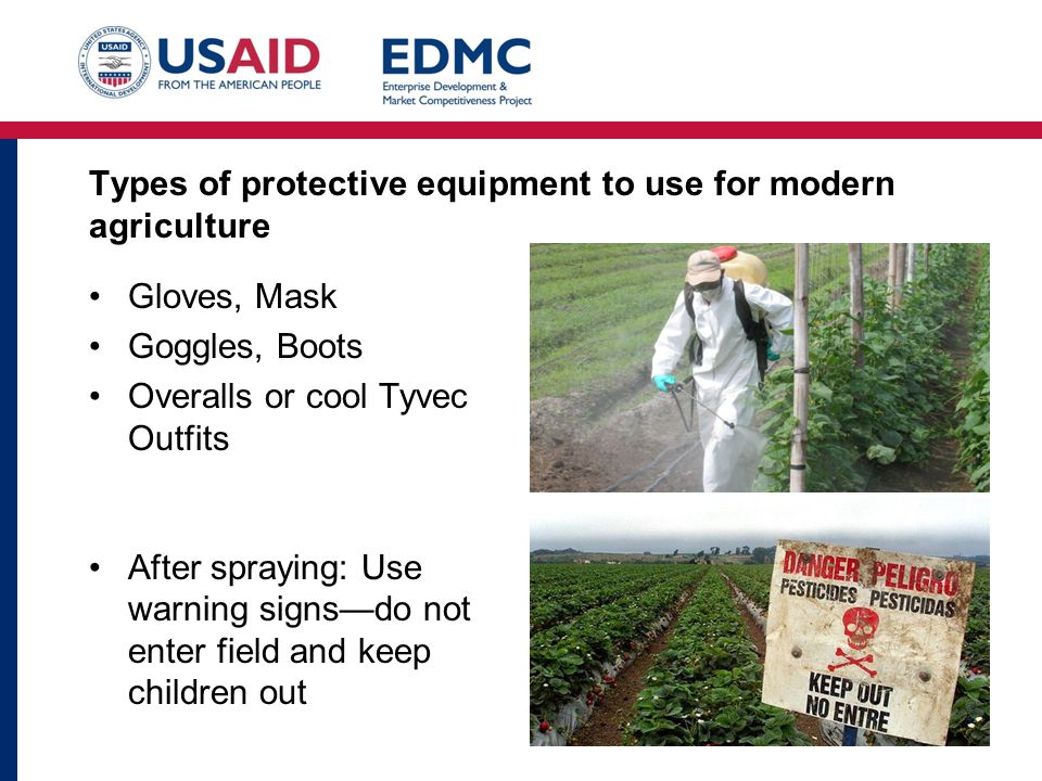Types of protective equipment to use for modern agriculture Gloves, Mask Goggles, Boots Overalls or cool Tyvec Outfits After spraying: Use warning signs—do not enter field and keep children out