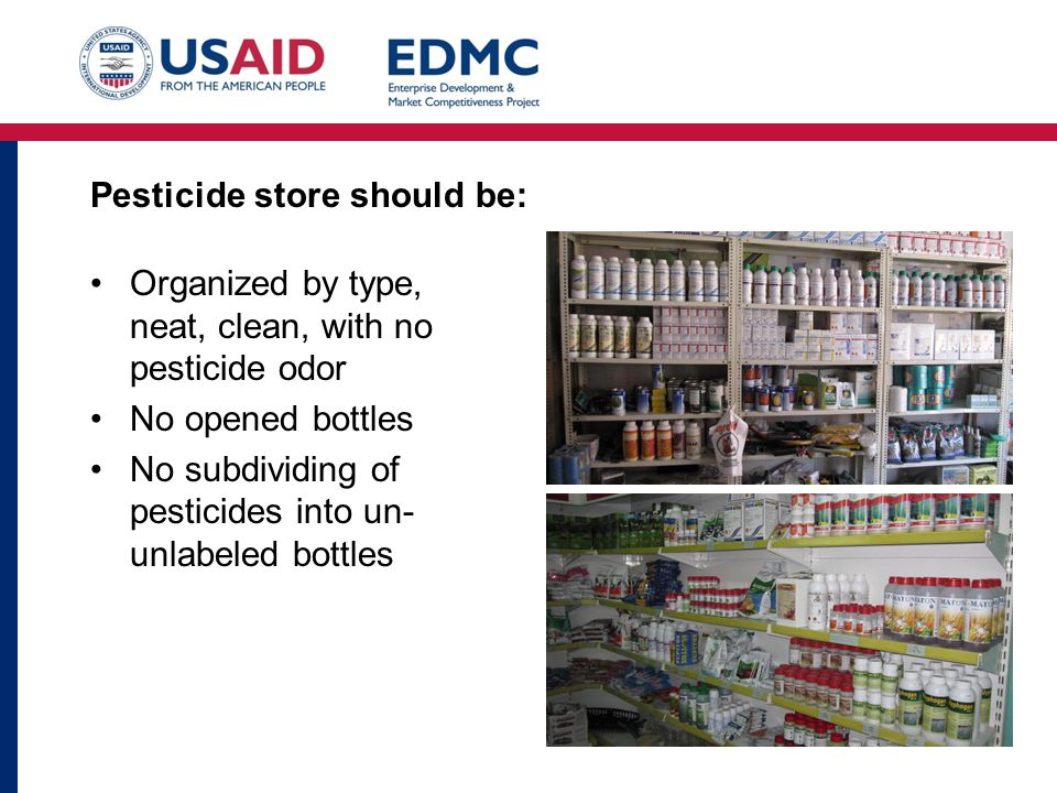 Pesticide store should be: Organized by type, neat, clean, with no pesticide odor No opened bottles No subdividing of pesticides into un- unlabeled bottles