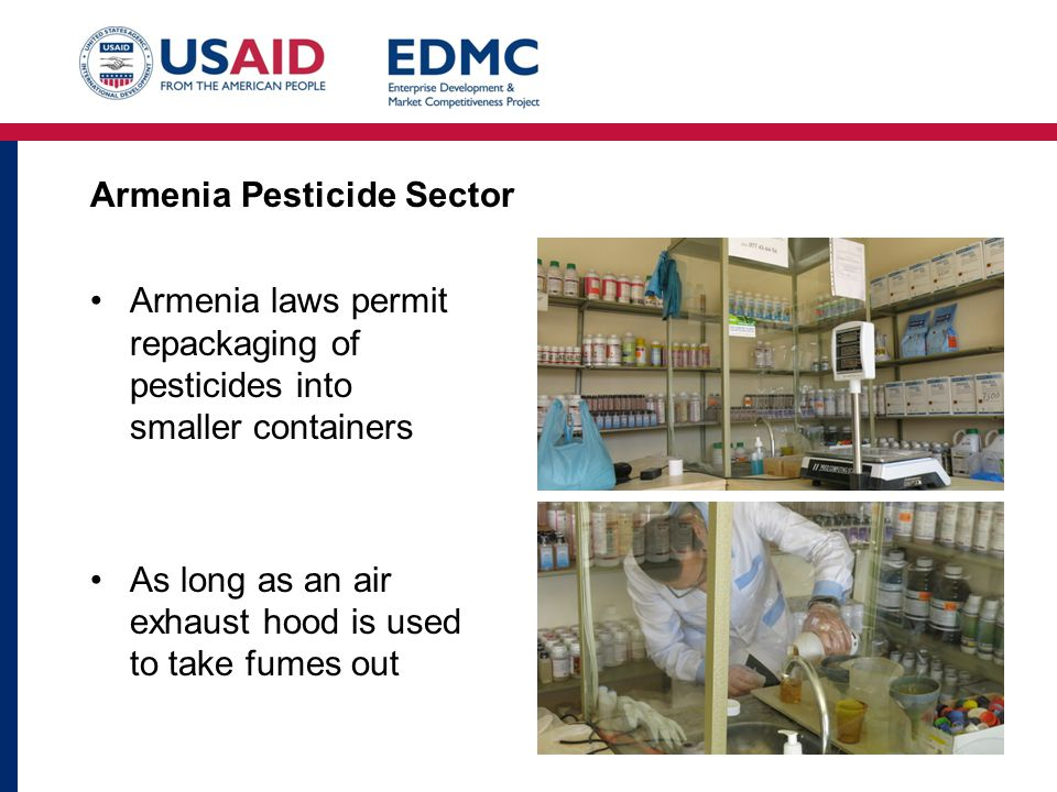 Armenia Pesticide Sector Armenia laws permit repackaging of pesticides into smaller containers As long as an air exhaust hood is used to take fumes out