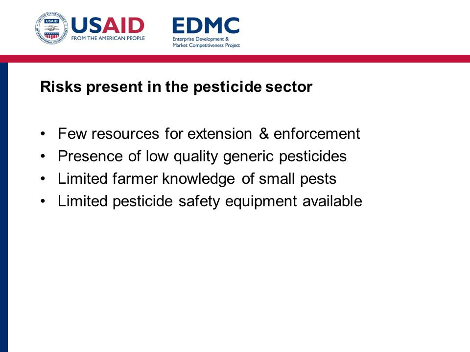 Risks present in the pesticide sector Few resources for extension & enforcement Presence of low quality generic pesticides Limited farmer knowledge of small pests Limited pesticide safety equipment available
