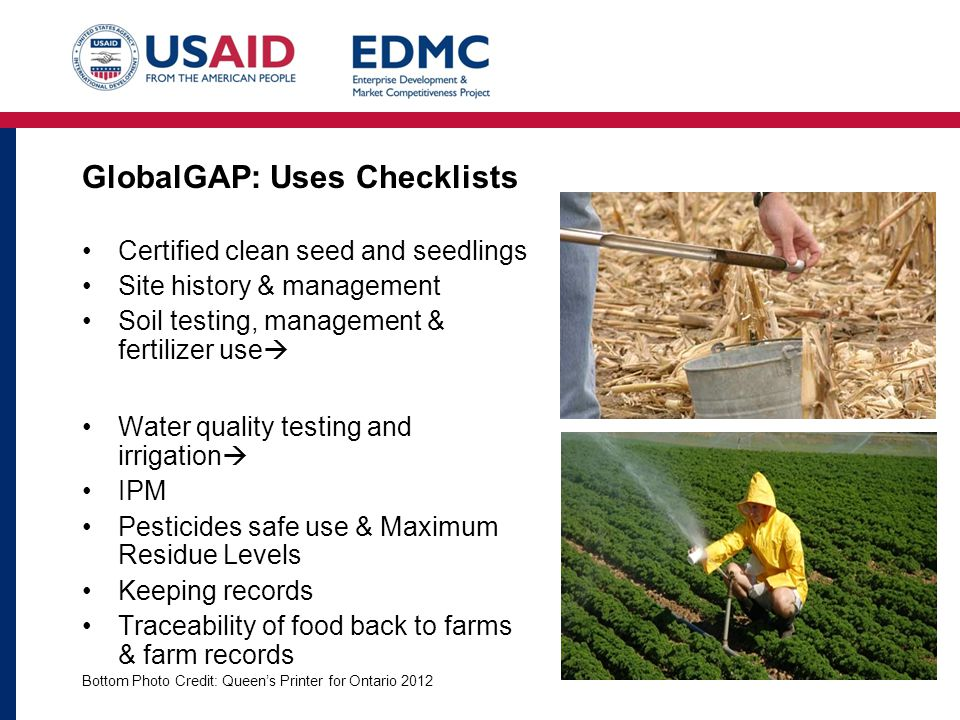 GlobalGAP: Uses Checklists Certified clean seed and seedlings Site history & management Soil testing, management & fertilizer use  Water quality testing and irrigation  IPM Pesticides safe use & Maximum Residue Levels Keeping records Traceability of food back to farms & farm records Bottom Photo Credit: Queen's Printer for Ontario 2012