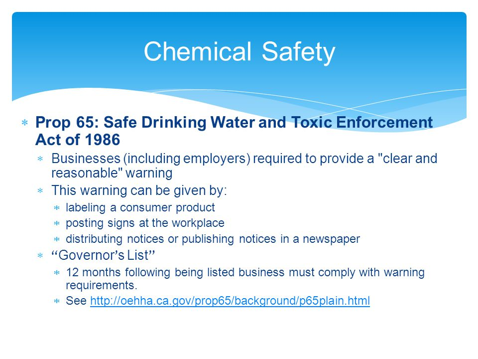 Chemical Safety  Prop 65: Safe Drinking Water and Toxic Enforcement Act of 1986  Businesses (including employers) required to provide a clear and reasonable warning  This warning can be given by:  labeling a consumer product  posting signs at the workplace  distributing notices or publishing notices in a newspaper  Governor ' s List  12 months following being listed business must comply with warning requirements.