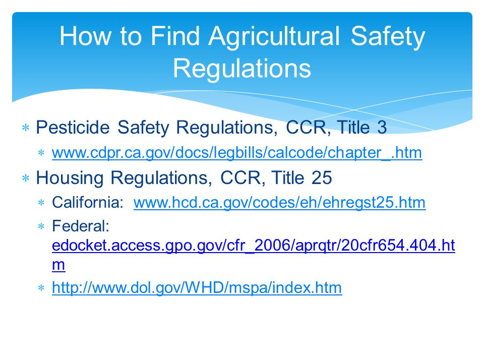 How to Find Agricultural Safety Regulations  Pesticide Safety Regulations, CCR, Title 3  www.cdpr.ca.gov/docs/legbills/calcode/chapter_.htm www.cdpr.ca.gov/docs/legbills/calcode/chapter_.htm  Housing Regulations, CCR, Title 25  California: www.hcd.ca.gov/codes/eh/ehregst25.htmwww.hcd.ca.gov/codes/eh/ehregst25.htm  Federal: edocket.access.gpo.gov/cfr_2006/aprqtr/20cfr654.404.ht m  http://www.dol.gov/WHD/mspa/index.htm http://www.dol.gov/WHD/mspa/index.htm