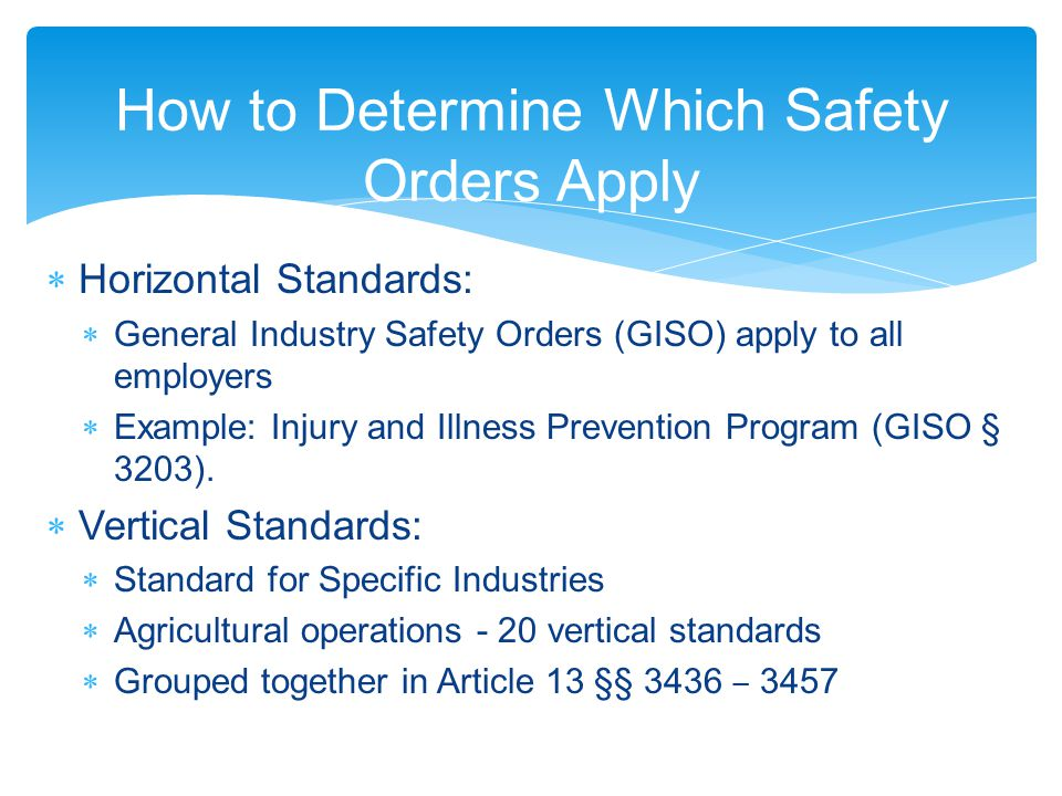 How to Determine Which Safety Orders Apply  Horizontal Standards:  General Industry Safety Orders (GISO) apply to all employers  Example: Injury and Illness Prevention Program (GISO § 3203).
