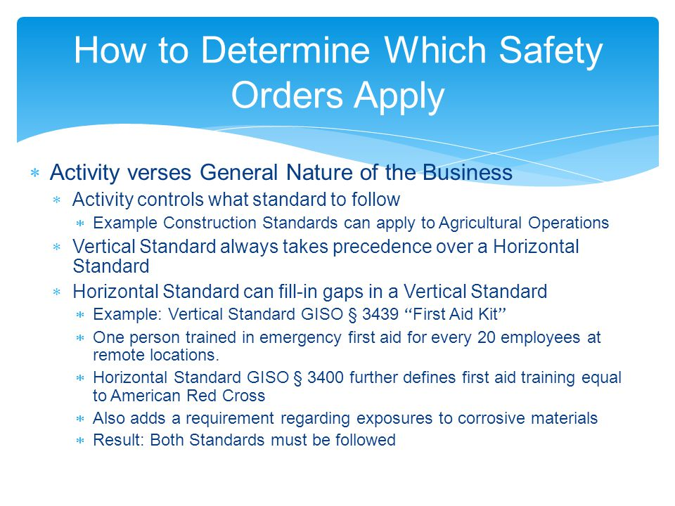How to Determine Which Safety Orders Apply  Activity verses General Nature of the Business  Activity controls what standard to follow  Example Construction Standards can apply to Agricultural Operations  Vertical Standard always takes precedence over a Horizontal Standard  Horizontal Standard can fill-in gaps in a Vertical Standard  Example: Vertical Standard GISO § 3439 First Aid Kit  One person trained in emergency first aid for every 20 employees at remote locations.