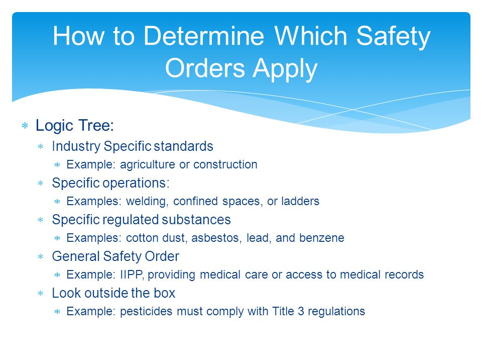 How to Determine Which Safety Orders Apply  Logic Tree:  Industry Specific standards  Example: agriculture or construction  Specific operations:  Examples: welding, confined spaces, or ladders  Specific regulated substances  Examples: cotton dust, asbestos, lead, and benzene  General Safety Order  Example: IIPP, providing medical care or access to medical records  Look outside the box  Example: pesticides must comply with Title 3 regulations