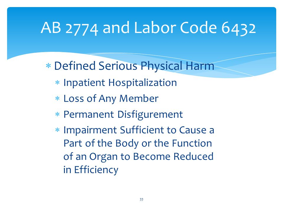AB 2774 and Labor Code 6432  Defined Serious Physical Harm  Inpatient Hospitalization  Loss of Any Member  Permanent Disfigurement  Impairment Sufficient to Cause a Part of the Body or the Function of an Organ to Become Reduced in Efficiency 33