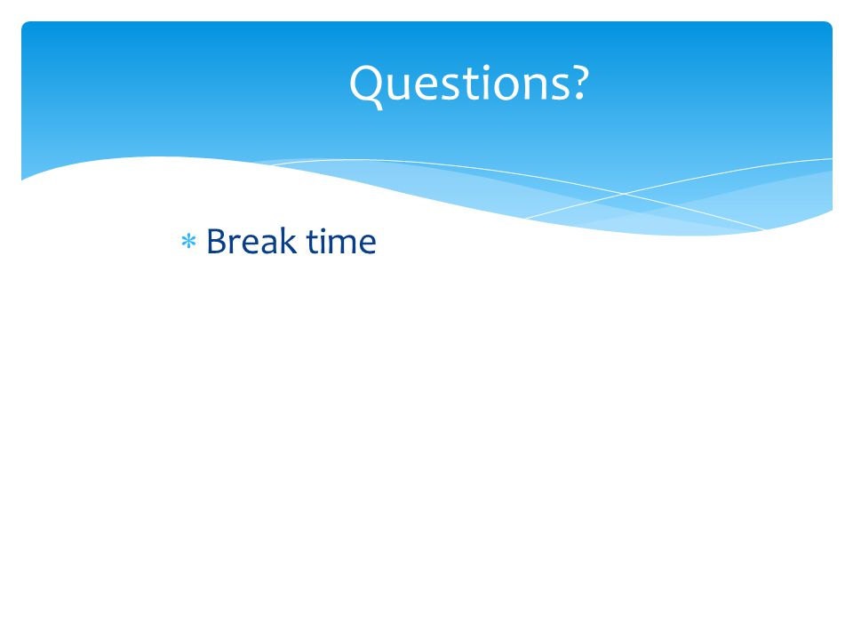 Questions  Break time