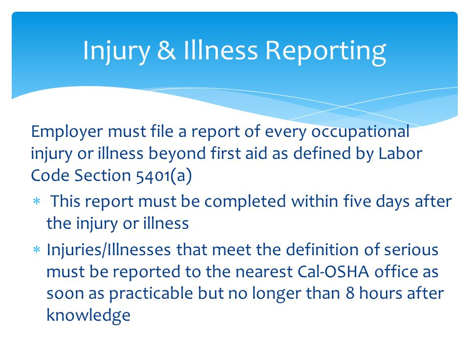 Employer must file a report of every occupational injury or illness beyond first aid as defined by Labor Code Section 5401(a)  This report must be completed within five days after the injury or illness  Injuries/Illnesses that meet the definition of serious must be reported to the nearest Cal-OSHA office as soon as practicable but no longer than 8 hours after knowledge Injury & Illness Reporting