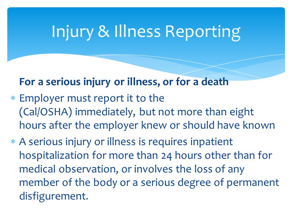 For a serious injury or illness, or for a death  Employer must report it to the (Cal/OSHA) immediately, but not more than eight hours after the employer knew or should have known  A serious injury or illness is requires inpatient hospitalization for more than 24 hours other than for medical observation, or involves the loss of any member of the body or a serious degree of permanent disfigurement.