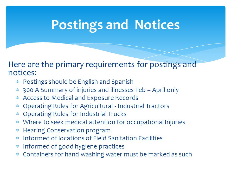 Here are the primary requirements for postings and notices:  Postings should be English and Spanish  300 A Summary of injuries and illnesses Feb – April only  Access to Medical and Exposure Records  Operating Rules for Agricultural - Industrial Tractors  Operating Rules for Industrial Trucks  Where to seek medical attention for occupational Injuries  Hearing Conservation program  Informed of locations of Field Sanitation Facilities  Informed of good hygiene practices  Containers for hand washing water must be marked as such Postings and Notices