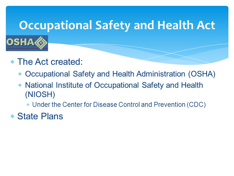 Occupational Safety and Health Act  The Act created:  Occupational Safety and Health Administration (OSHA)  National Institute of Occupational Safety and Health (NIOSH)  Under the Center for Disease Control and Prevention (CDC)  State Plans