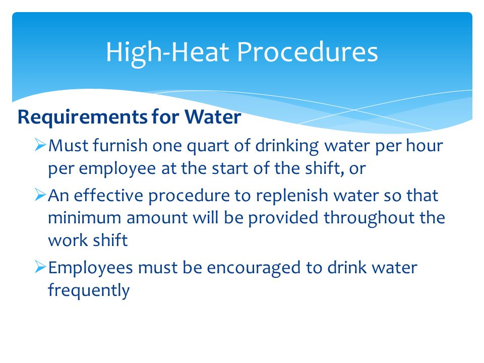High-Heat Procedures Requirements for Water  Must furnish one quart of drinking water per hour per employee at the start of the shift, or  An effective procedure to replenish water so that minimum amount will be provided throughout the work shift  Employees must be encouraged to drink water frequently